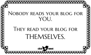 blog readers don't come to your blog for your benefit. They read your blog for themselves